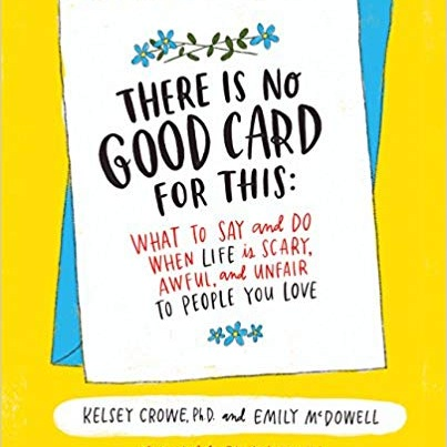 there is no good card for this: What To Say and Do When Life Is Scary, Awful, and Unfair to People You Love - The creator of the viral hit
