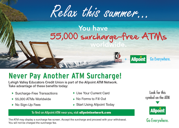 Relax this summer. You have 55,000 surcharge free atms worldwide. Never pay another atm surcharge! Look for the allpoint symbol on the ATM