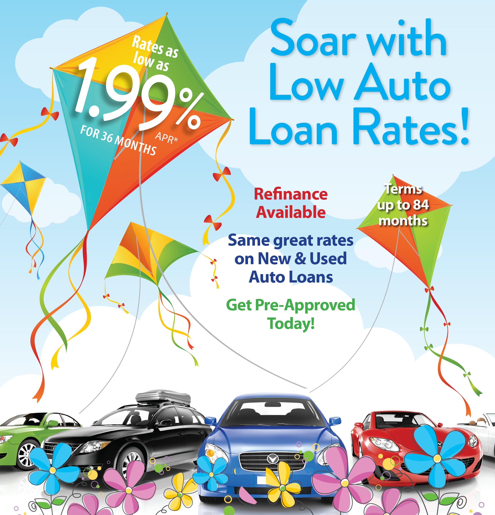 Soar with Low Auto Loan Rates! Terms up to 84 months. Refinance available. Same great rates on new and used auto loans. Get pre-approved today!   *apr = annual percentage rate. Rates based on an evaluation of your credit score and your actual rate may vary. Rates subject to change without notice and not all applicants will qualify. Other rates and terms available. Payment Examples: 36 monthly payments of $28.64 for every $1,000 financed. 84 monthly payments of $13.67 for every $1,000 financed.