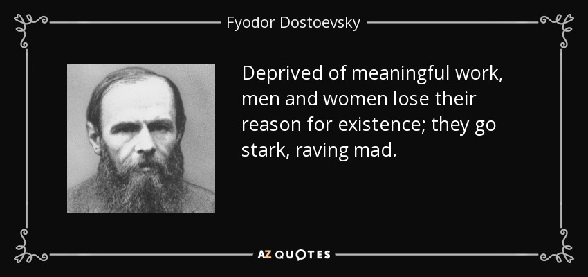 quote-deprived-of-meaningful-work-men-and-women-lose-their-reason-for-existence-they-go-stark-fyodor-dostoevsky-8-7-0776.jpg
