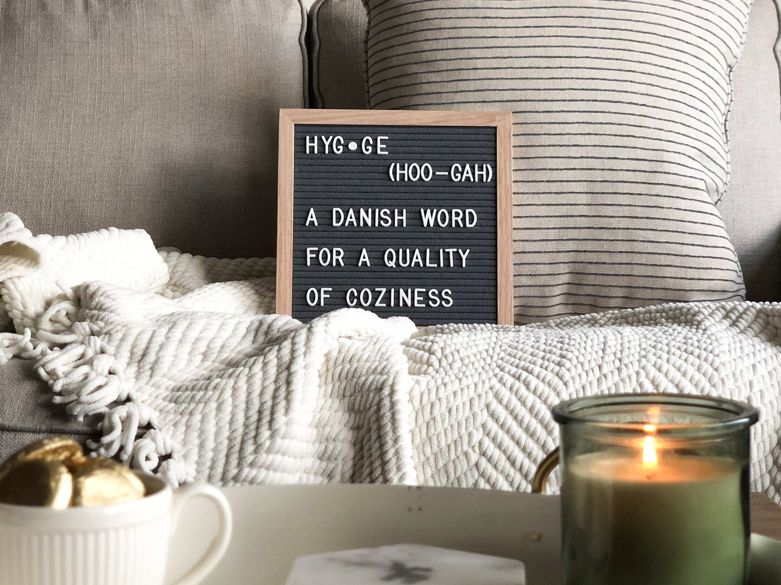 hyg·ge - /ˈh(y)o͞oɡə,ˈho͝oɡə/ (pronounced hoo-gah)nouna Danish word for a quality of cosiness (= feeling warm, comfortable, and safe) that comes from doing simple things such as lighting candles, baking, or spending time at home with your family.
