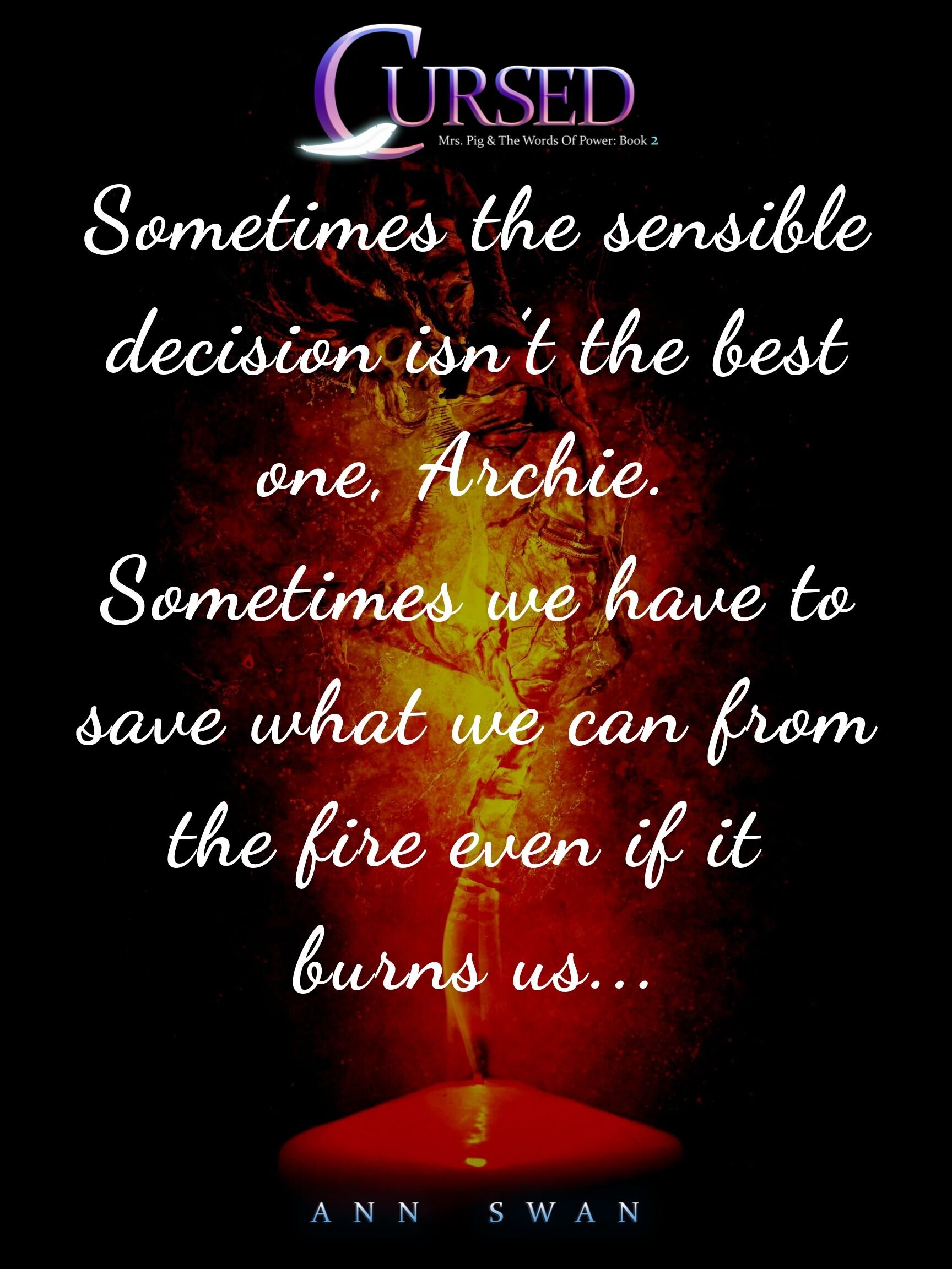 Sometimes the sensible decision isn't the best one, Archie. Sometimes we have to save what we can from the fire even if it burns us....jpg