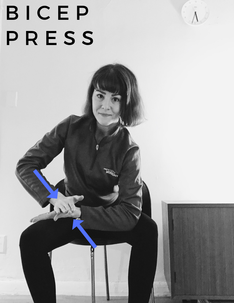 POSITION: Sitting on Edge of Chair, Slightly Bent Over with Straight Back, Left Elbow Resting 90 Degrees on the Inside of the Left Knee, Palms Flat, Right Arm Bent 90 Degrees Pressing Right Palm into the Left Palm.    WORKOUT: Press palms together engaging the left bicep. Squeeze for 30 seconds for novice, 1 minute for intermediate and 1-2 minutes for advanced. Switch arms. REPEAT TWICE.    MUSCLES ENGAGED: Biceps, Forearms