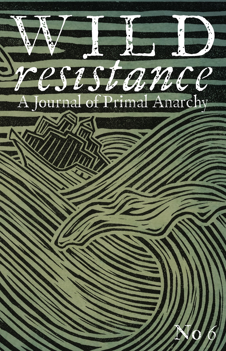 Wild Resistance - No 6. Winter 2019.210 pages. Printed on recycled paper. February 2019.Click here to order the book.Click here to buy the EBook.Opening Editorial: Kevin TuckerReachin' OutESSAYSTo the Captives: Kevin TuckerThe Spectacular Growth and Failure of Cities: John ZerzanWolf Encounters: Four Legged HumanBreath at the Threshold: Joan KovatchSurprisingly Peaceful Extreme Anarchies: Peter GardnerArt and Meaning: John ZerzanWalking: Gabriella HalasThe Puzzle of Symbolic Thought: John ZerzanFucking it Up: FossilTwilight of the Evening Lands: John ZerzanSex & Gender, Less Exact: Kevin TuckerDISCUSSIONHuman Nature: John ZerzanRewilding with Children: Two Filthy TrollsThe Case Against Philosophy: John ZerzanCasing Philosophy: Cliff HayesThis is Not a Pipebomb: Kevin TuckerPhilosophy, Case-Skinned: Joan KovatchThe Postmodern Now: John ZerzanFIELD NOTES FROM THE PRIMAL WARTrue Crime Case File: Attacks on Self-Driving CarsHunters by Choice: an Interview with Luis Felipe Torres EspinozaThe Point of Contact: an Interview with Madhusree MukerjeeRegardless of Intent: an Interview with Sita VenkateswarBlock 22: Cliff HayesREVIEWSAffluence without AbundanceThe Horse in Human HistoryWolf NationWeNatural CausesLost Connections