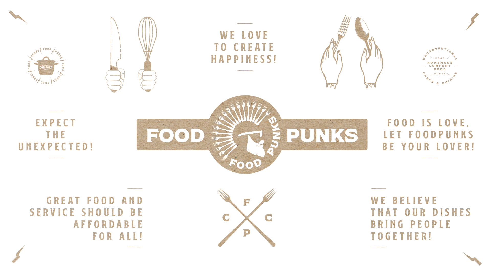 - We love to create happiness!  - Expect the unexpected!  - Great food and excellent service should be affordable for all!  - We believe that our dishes bring people together.  - Food is love, let FoodPunks be your lover