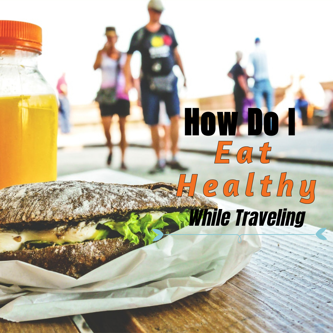 How Do I Eat Healthy While Traveling?