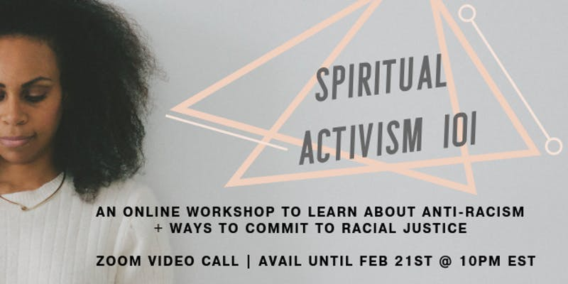 Spiritual Activism 101 Online Workshopby Rachel Ricketts - If you want to dive deep into how to commit to anti-racist efforts and get comfortable with your discomfort around discussing and addressing race and racism,