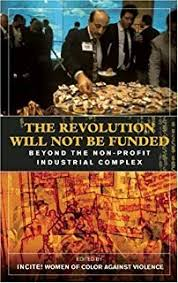 The Revolution Will Not Be Funded- Beyond the Non-Profit Industrial Complex - Intro Chapter, but you can buy the whole book!