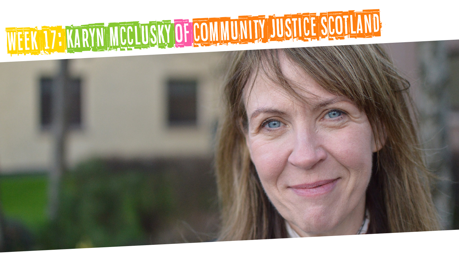 Week 17: Karyn McClusky of Community Justice Scotland
