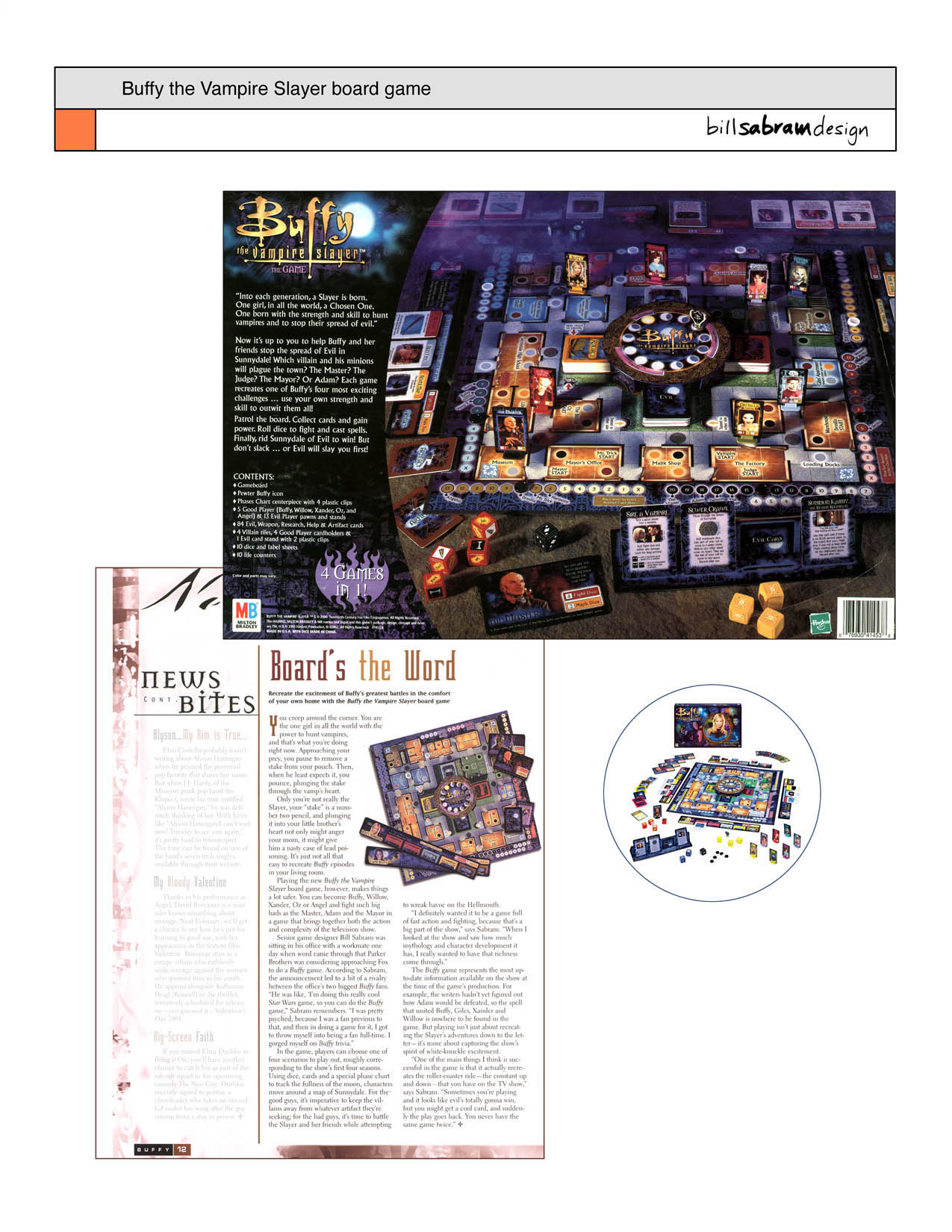 Ranked in the GAMES MAGAZINE Top 100 Games of the Year - December 2001 issue and featured in the BUFFY #10 WINTER 2000 Official Fan Magazine...  Fast action fighting board game, just like the hit television show. In this game, you and your friends team up to save Sunnydale from evil. Will you play Buffy the Vampire Slayer, Willow the wicca, Oz the werewolf or Xander? Travel the board to collect cards. Race to uncover artifacts before they fall into the hands of evil. Roll dice to fight and cast spells. Stake vampires. The game includes four different scenarios, (one for each of the first four seasons of the show) and recreates the white-knuckled clash of each season finale.  This was the final game I designed as a full Hasbro Games employee before they moved 100 miles away. It was an incredibly rewarding swan song, since it was well received by gamers and Buffy fans alike. I especially enjoyed infusing the game rules and components with snappy dialogue and witty humor from the hit TV show.