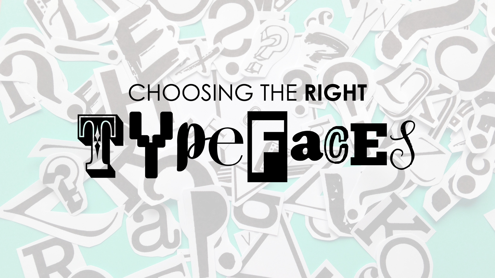 CHOOSING THE RIGHT TYPEFACES