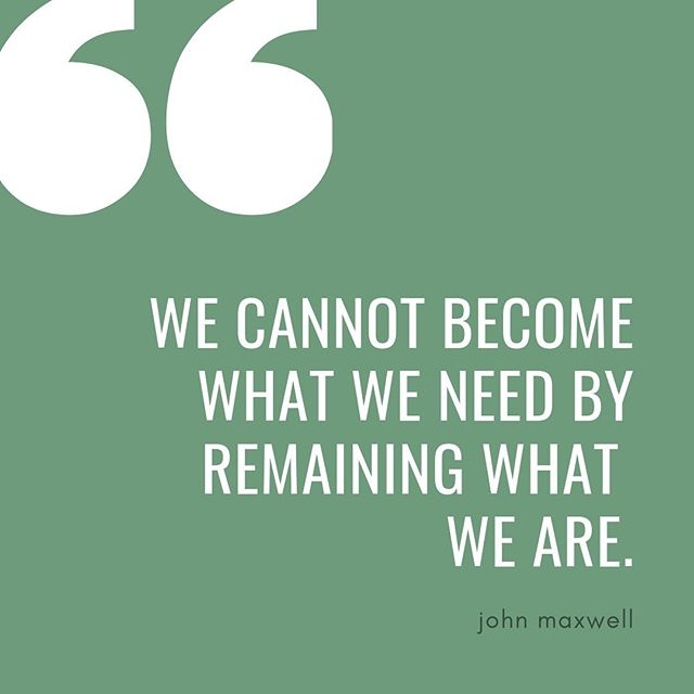 """We cannot become what we need by remaining what we are."" -John Maxwell"