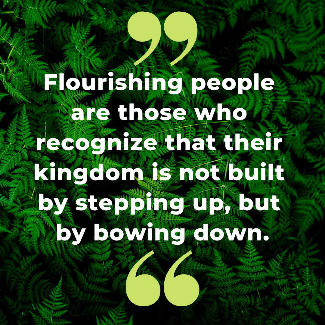 Flourishing people are those who recognize that their kingdom is not built by stepping up, but by bowing down..png