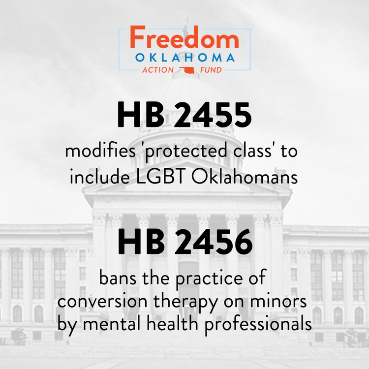 "Freedom Oklahoma Action Fund – HB 2455 modifies '""protected class"" to include LGBT Oklahomans. HB 2456 bans the practice of conversion therapy on minors by mental health professionals."