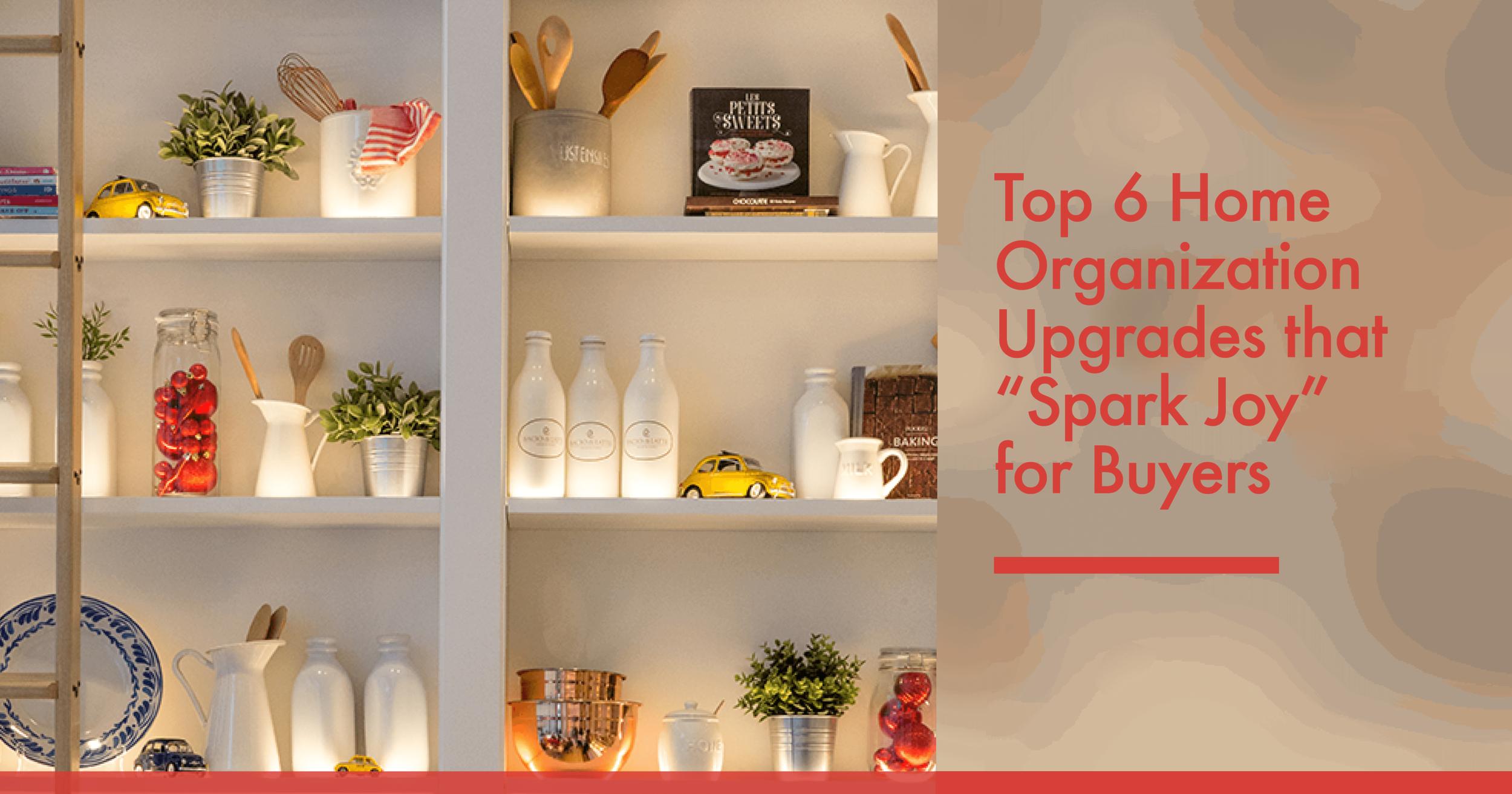 "Top 6 Home Organization Upgrades that ""Spark Joy"" for Buyers.pngTop 6 Home Organization Upgrades that ""Spark Joy"" for Buyers"