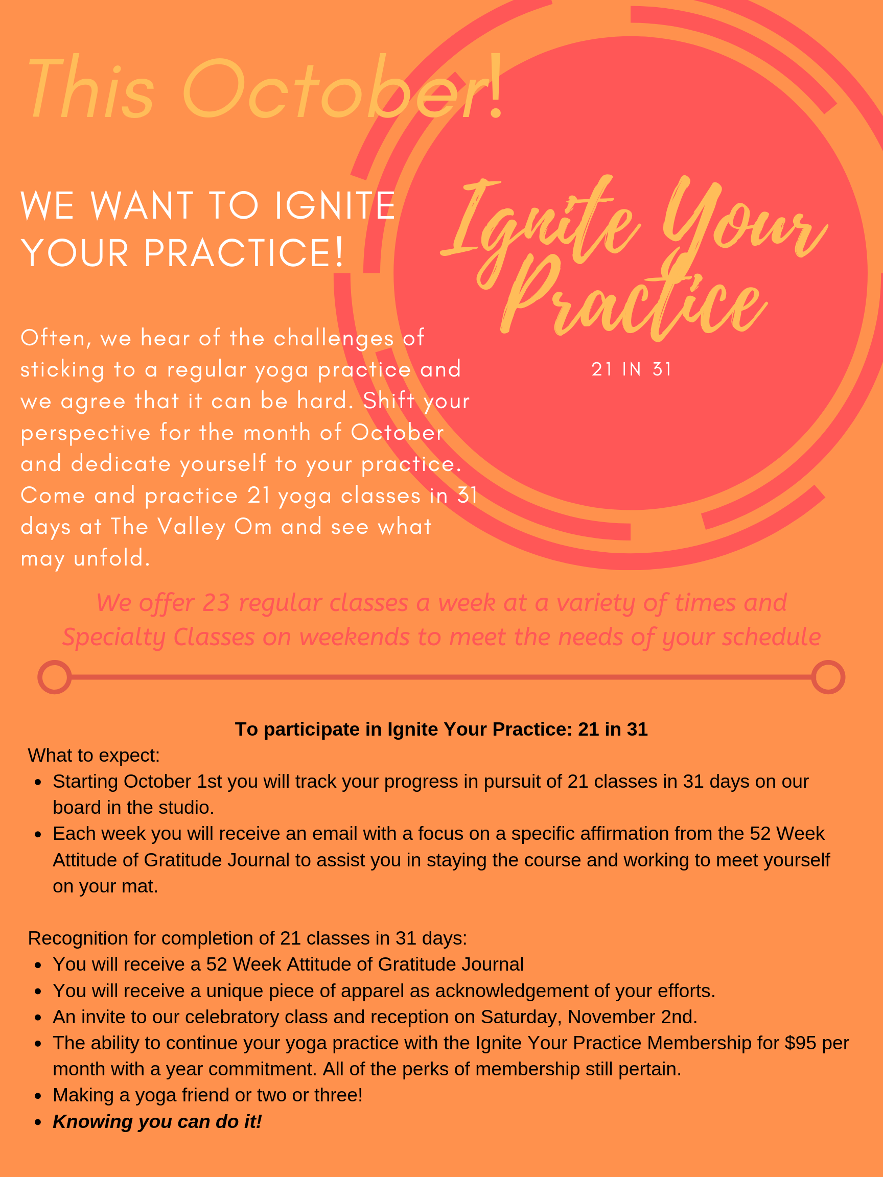 "FAQ:    Do I need to have the Ignite Your Practice Membership to participate in the program?    Yes, you do need to purchase the Ignite your Practice Membership for $105, which not only includes unlimited yoga classes for the month of October, but also includes savings on a massage, regular priced apparel and Specialty Classes. For those who currently have an unlimited monthly membership, simply making up the difference will grant you entry.*see details regarding membership conversion below.      I currently have a class card, what happens with it, if I participate in the Ignite your Practice: 21 in 31?    We will extend the expiry of your class card by 30 days.      If I take a class elsewhere, would it count towards my 21 classes?    To participate in the Ignite Your Practice: 21 in 31, all 21 classes must be taken in studio at The Valley Om.      I haven't come to yoga in a really long time. Is this for me?    Absolutely this is for you if you are willing and wanting to commit to the practice and learn.      How do I figure out which classes are right for me?    We offer 23 regular classes a week at a variety of times to meet the needs of your schedule, which include:    -Daily Practice:  Move into your day with a full spectrum flow designed to awaken your body, focus your mind and supercharge your energy.   -Yoga:  These classes are open to all levels of experience and cater to those who might be seeking to focus on fundamentals of a yoga asana (posture) practice as the pace is somewhat slower and the transitions from one posture to another are more simplified. You will learn how to utilize props and choose the proper variations of postures to suit your needs and goals. Just coming back to your practice? This is a perfect place to start.   -Yoga Flow:  You will be guided through a full spectrum flow class at a moderate pace to explore the available ranges of motion in your unique body and experience. Your teacher will offer you traditional postures, variations and prop usage while you follow the guidance of your breath and find expressions of the asanas to best satisfy your needs and goals.   - Yoga + Nidra:  Yoga class that incorporates yoga nidra; which is a practice of supreme relaxation wherein you will enjoy deeply restorative and cozy postures while being guided through meditative visualizations and mindfulness cues to initiate a strong and lasting relaxation response in your nervous system and whole being.   -Yin:  Similar to Restorative Yoga in that it is a more passive practice and highly therapeutic and relaxing at many levels. You will be guided into postures with precision, props and clear options to support your needs. Postures will be held for longer stretches of time to effect positive change to the connective tissues. As such, Yin Yoga is a great complement to any active lifestyle and all levels are welcome.   -Specialty Classes : Bridge the gap between regular classes and workshops and are a way for us to provide you more in-depth knowledge and focused practice. Each Specialty class feature a unique field of expertise, reflective of the teacher's ""specialty"" - interest, education, and experience. You will learn more without having to devote your entire day to it or breaking the bank! These classes range from 90 minutes to 2 hours and are held on weekends once or twice per month and range in price from $25 - $45.   -I'd Rather Be in Savasana:  This Specialty Restorative Yoga Class can reduce the discomfort of aches in the body while simultaneously calming the mind. Lounging on supportive piles of bolsters and blankets melts away tightness in the muscles and sets up the ideal circumstances for the nervous system to let go. Open to any level of practitioner, includes reiki (energy healing work) as well as breath awareness, and concludes with a quartz crystal bowl meditation.      *    If you already have a monthly membership with a year contract and would like to take advantage of the Ignite Your Practice Membership we can apply this to the remainder of the year (Nov '19 - Nov '20) when your current contract ends. For example if you have a Founding Membership that started on June 1, 2019, you will continue on that (with the exception of the $20 difference to participate Ignite Your Practice in October) until the contract is up at the end of May 2020, at which time Ignite Your Practice Membership would kick in and secure the rate of $95 until November 2020."
