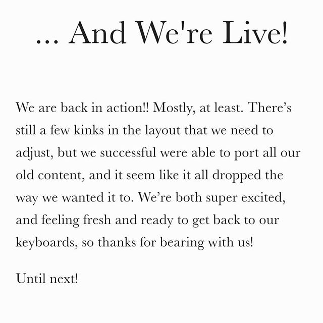 That's the gist of things, friends! New website is new, and we've got a lot to work through over the week, but at least we can get back to content creation!