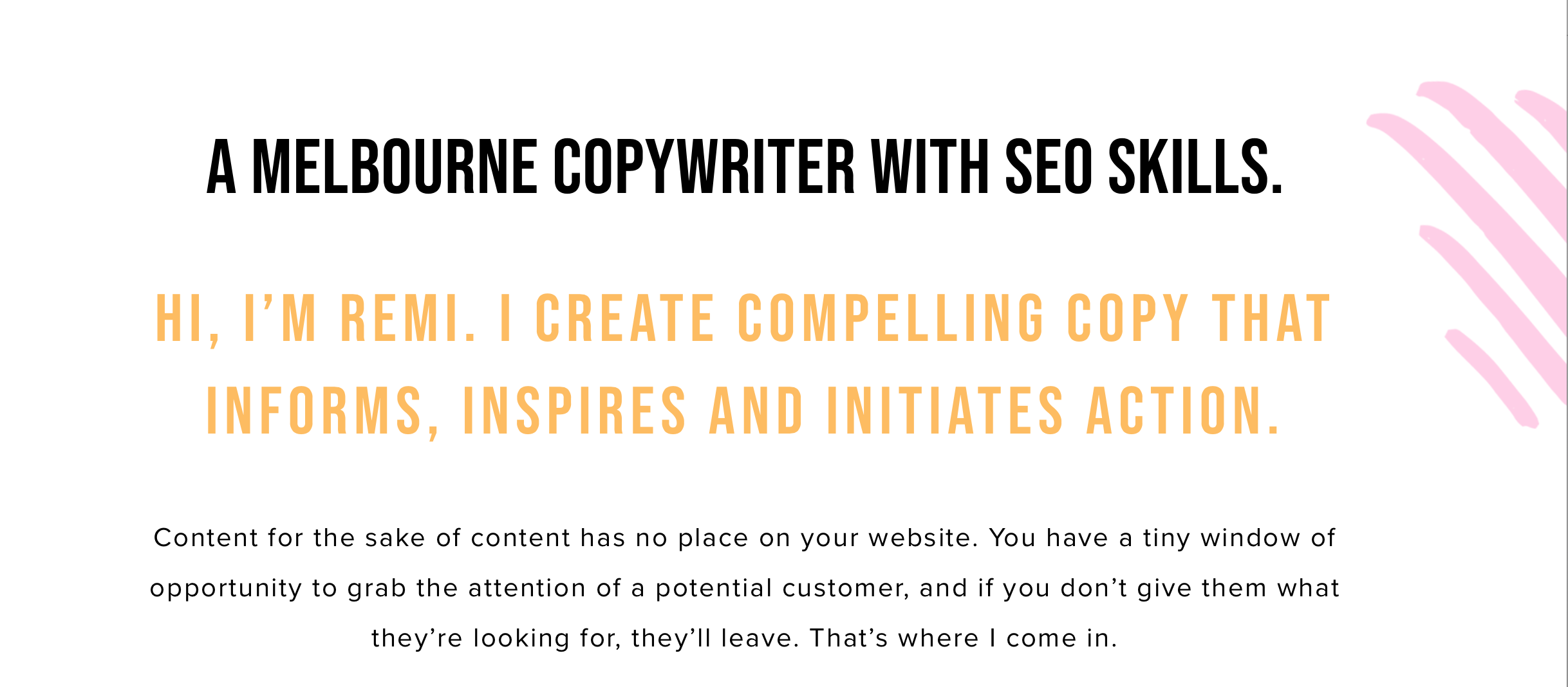 The most important information is the fact that I am a Melbourne copywriter who knows SEO. If someone was looking for an SEO copywriter, they would know right away that they were on the right website.