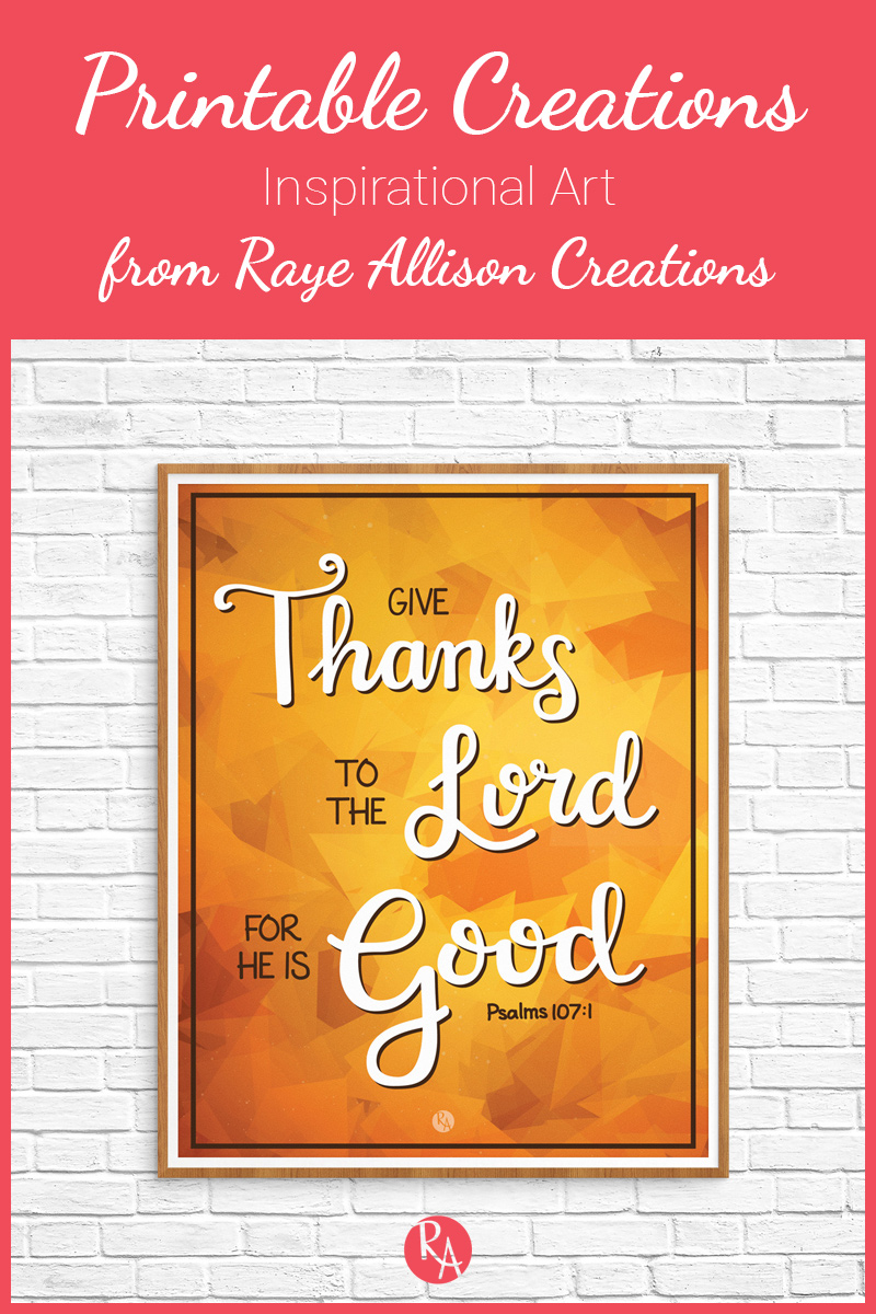 "Free inspirational printable from Raye Allison Creations. This week's printable is celebrating Thanksgiving with a bible verse from Psalm 107 ""Give thanks to the Lord for he is good."" Printables are great for home or office decor, classrooms, church bulletin boards, and so much more!"
