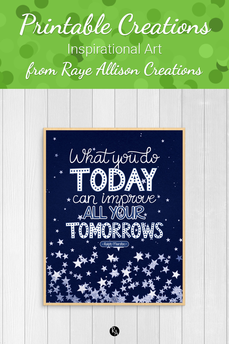 """Free inspirational printable wall art from Raye Allison Creations. This week's printable is a Ralph Marston quote, """"What you do today can improve all your tomorrows."""" Printables are great for home or office decor, classrooms, church bulletin boards, and so much more!"""