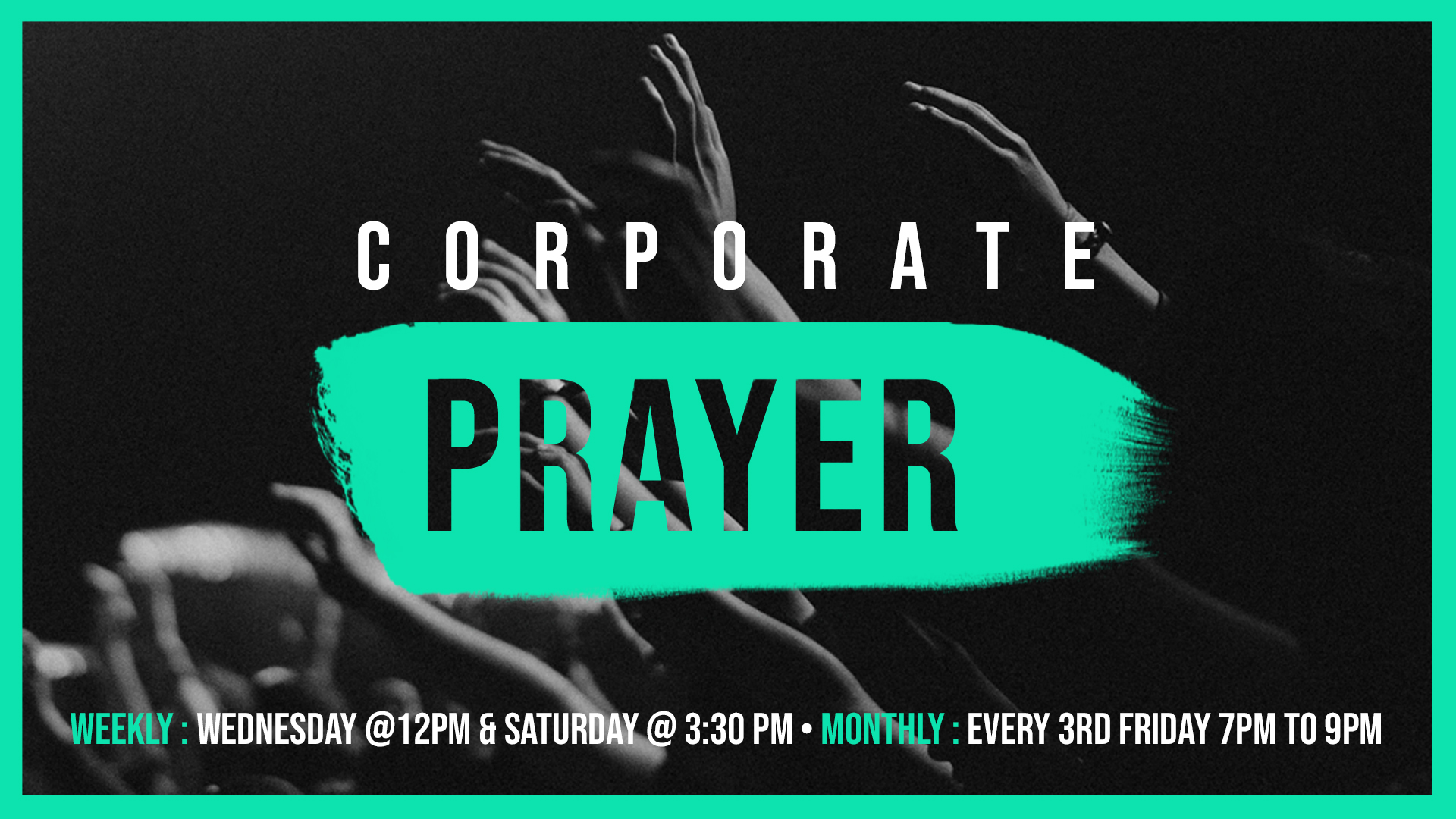 corporate prayer - Join us weekly on Wednesday at 12:00PM and Saturday at 3:30PM. We also have corporate prayer every month on the 3rd Friday from 7:00PM to 9:00PM.