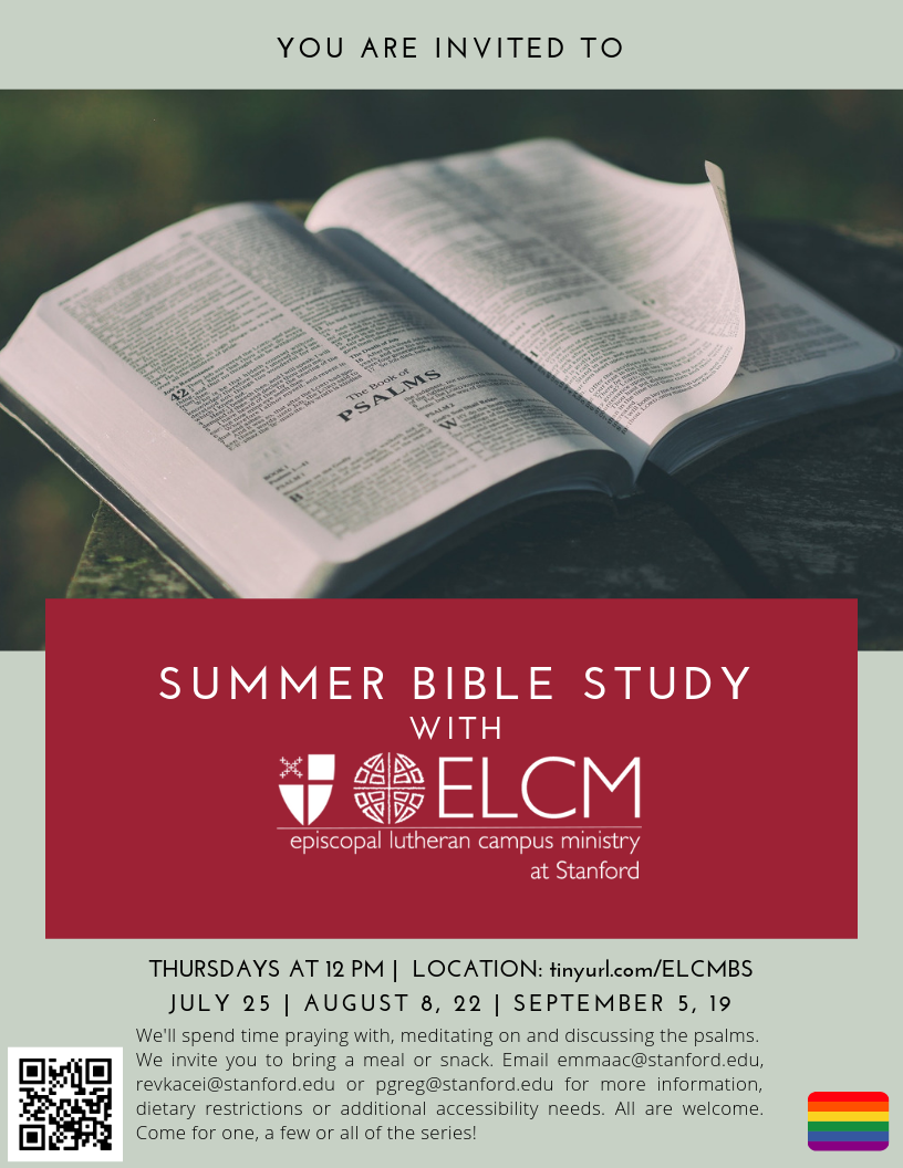 Pale green flyer with a graphic of bible open to psalms. (red text box with ELCM LOGO is in the middle) Text reads: You are invited to SUMMER BIBLE STUDY WITH ELCM episcopal lutheran campus ministry Thursdays at 12 PM | LOCATION tinyurl.com/ELCMBS JULY 25 | AUGUST 8, 22 | SEPTEMBER 5, 19 We'll spend time praying with, meditating on and discussing the psalms. W restrictions e invite you to bring a meal or snack. Email  emmaac@stanford.edu ,  revkacei@stanford.edu  or  prgreg@stanfored.edu  for more information, dietary restrictions or additional accessibility needs. All are welcome.