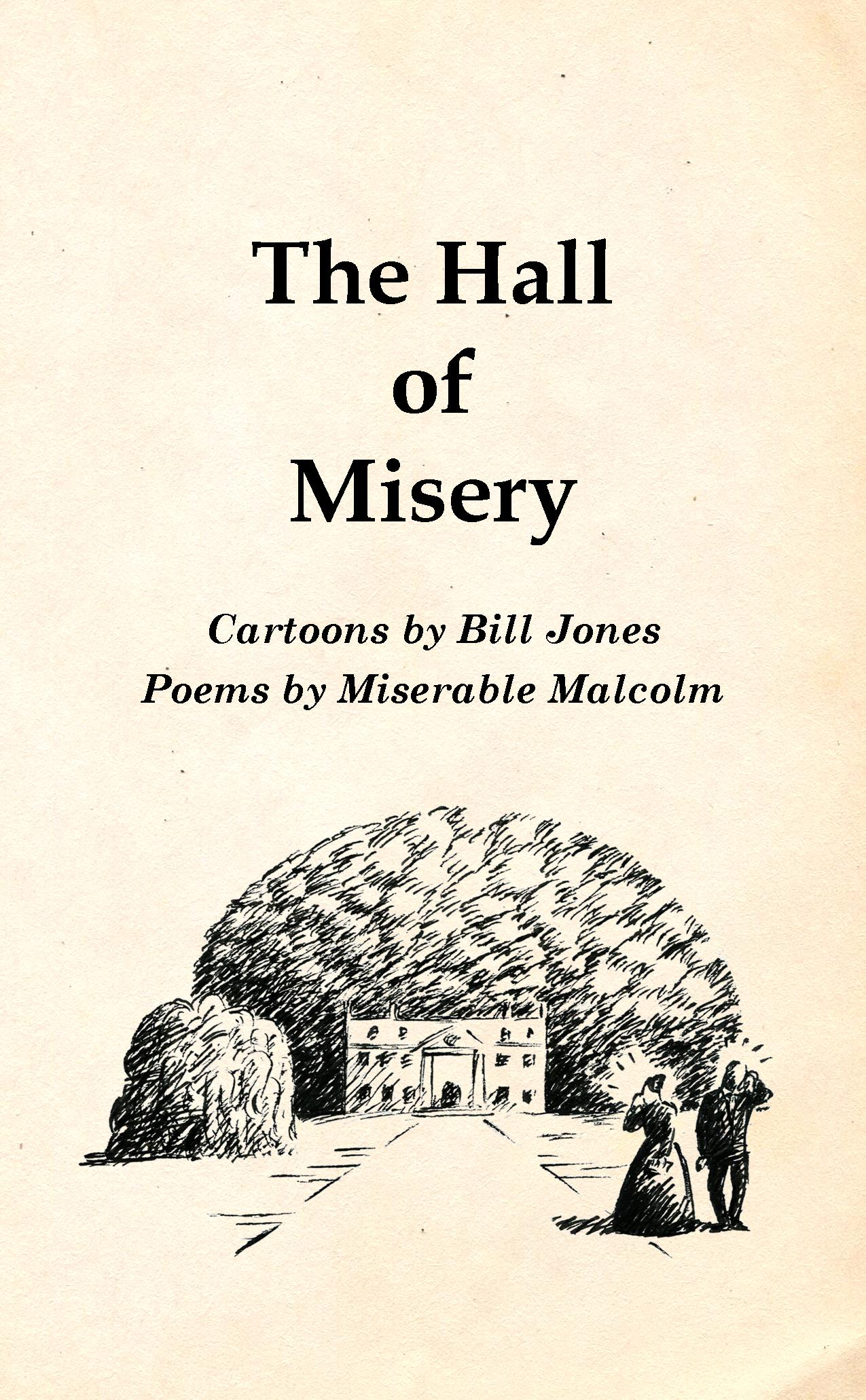 """The hall of misery - A book of gloomy cartoons and comic strips, along with poems by my alter-ego Miserable Malcolm.""""A book to make your heart heavier, with unremitting sorrow, sadness and glum hopelessness on every page.""""52pp. 108mm x 175mm. Self-published in 2015."""