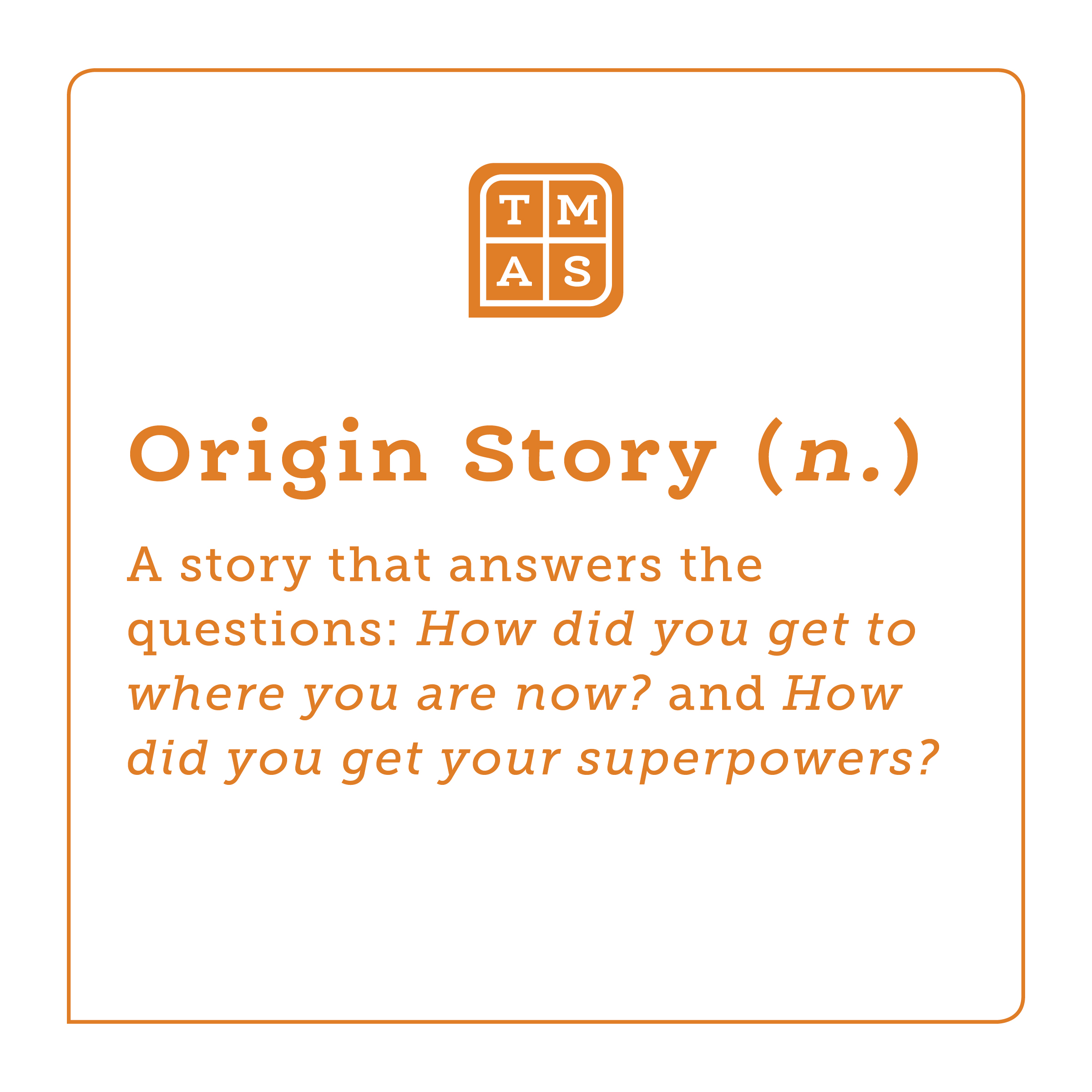 To help you hone in on your personal narrative ideas, try starting with an Origin Story. This is a story that answers the questions: How did you get to where you are now? and How did you get your superpowers?