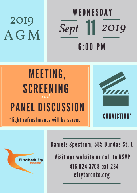 Join us for our  2019 Annual General Meeting  on  Wednesday September 11, 2019 at 6:00pm.  This year along with our meeting we will be screening the documentary 'Conviction' and having a panel discussion. Panelists will examine the consequences of our failed justice system and discuss ways to ensure women are better supported.  To view the Conviction trailer, click  here   To register for our AGM, click  here
