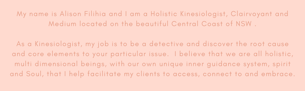 My name is Alison Filihia and I am a Holistic Kinesiologist, Clairvoyant and Medium located on the beautiful Central Coast of NSW . As a Kinesiologist, my job is to be a detective and discover the root cause and core.png