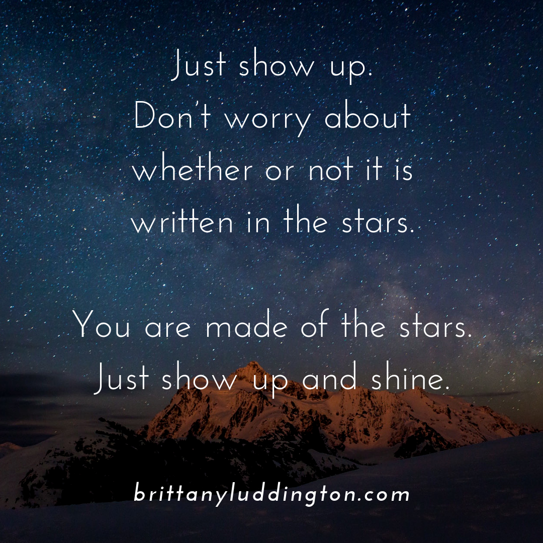 Just show up. Don't worry about whether or not it is written in the stars. You are made of the stars. Just show up and shine..png