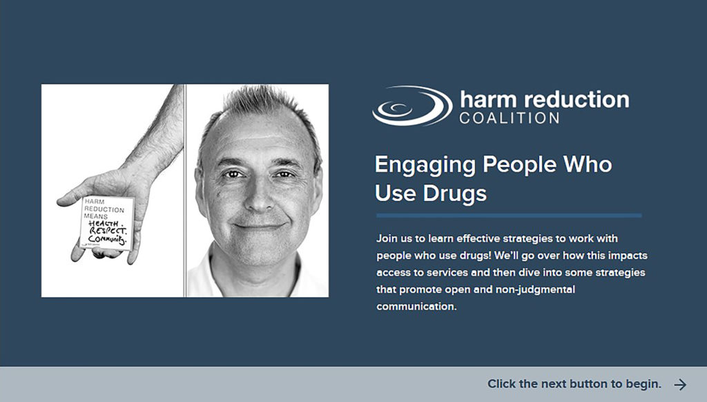 Engaging People Who Use Drugs  By the end of this course, you'll have a foundation in understanding the harm reduction approach, how stigma impacts access and engagement in services, and practical strategies you can adopt to promote effective communication with people who use drugs. First we'll explore the context where people may be using drugs and why, then we'll discuss harm reduction strategies to reduce risk associated with drug use. Lastly, we'll put your skills to the test by reviewing a few scenarios with providers and identifying how to improve communication and engagement.