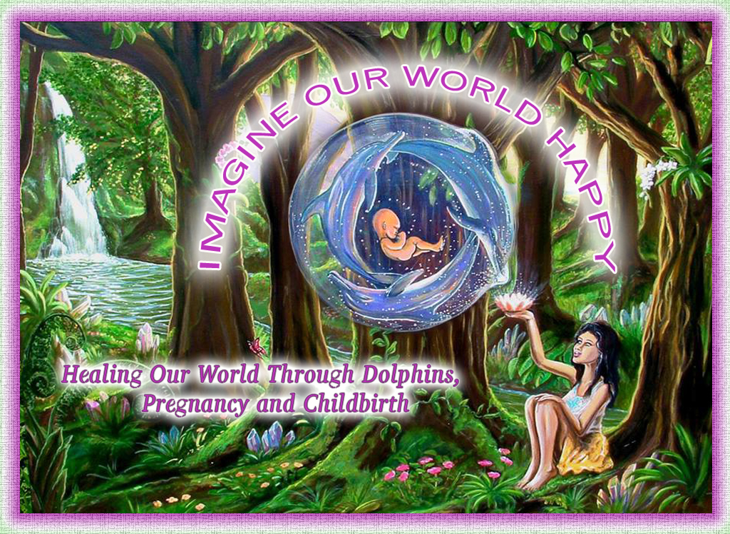 Enjoy this Documentary Series - Imagine our world happy Healing Through Dolphins Pregnancy and Childbirth
