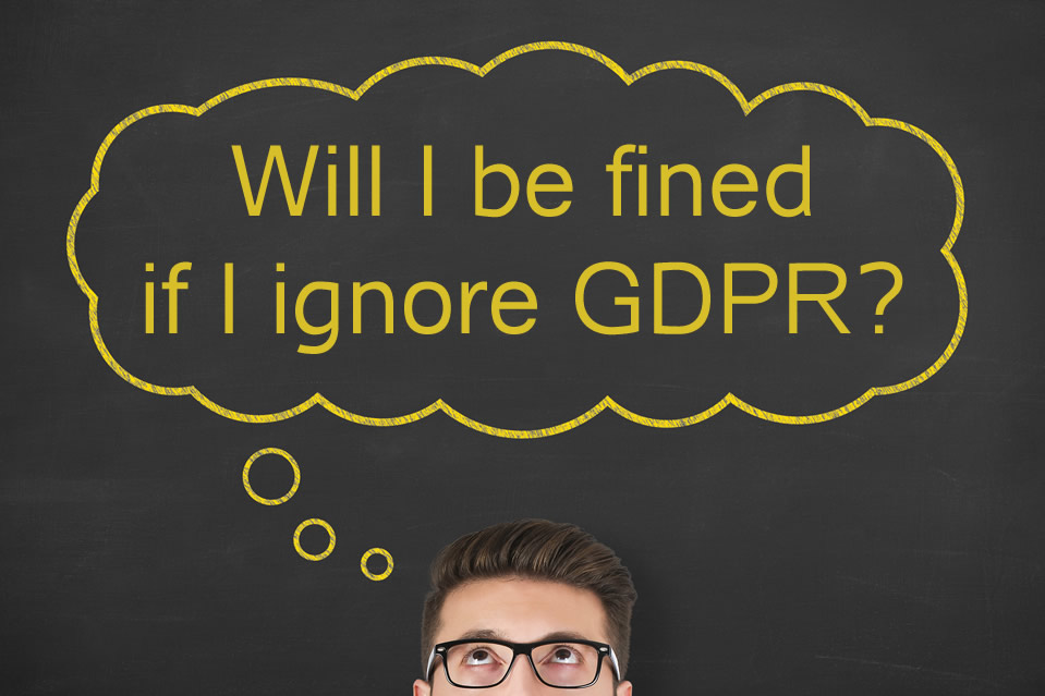 Will I be fined if I ignore GDPR