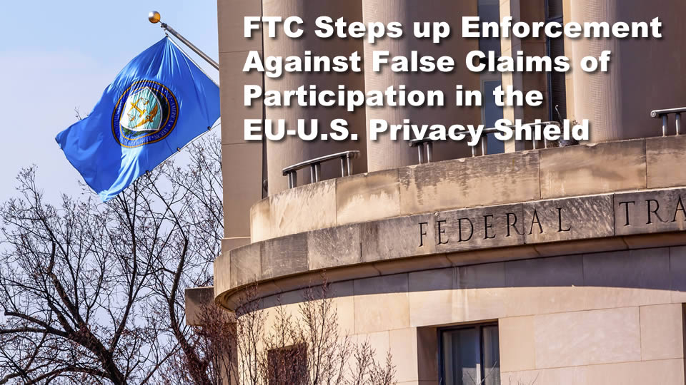 FTC Steps up Enforcement Against False Claims of Participation in the EU-U.S. Privacy Shield and Other International Privacy Frameworks.