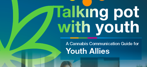 Talking Pot With Youth - A resource for educators, professionals and parents looking to speak with you about cannabis - Developed by the Canadian Centre on Substance Use and Addiction | Download ↓