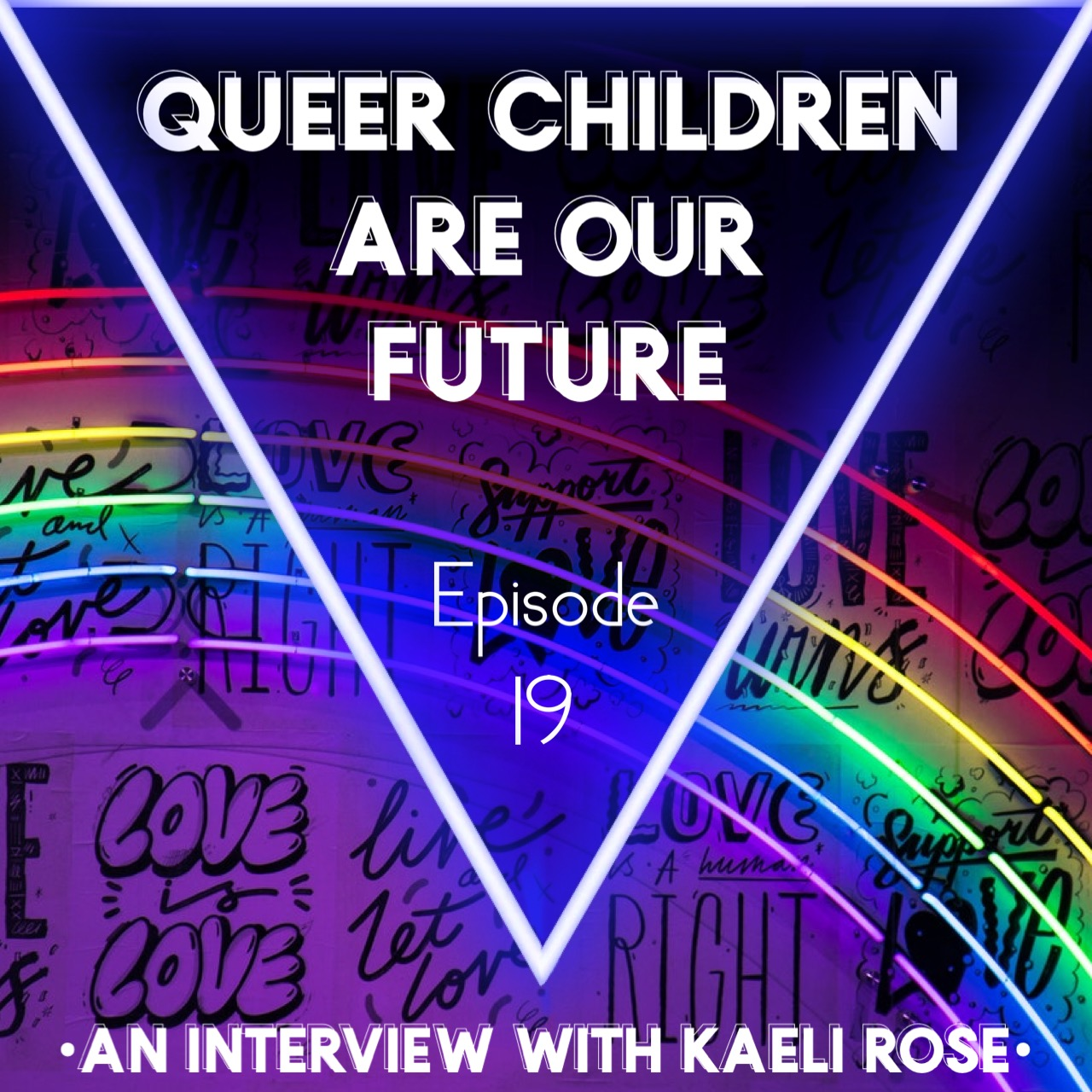 "A purple wall with graffiti saying things like ""love is love,"" and ""love is a human right,"" with a neon tube light rainbow mounted on it. Over this is a glowing blue upside down triangle containing the words, ""Queer children are our future."" The words, ""an interview with Kaeli Rose"" are printed at the bottom of the image"