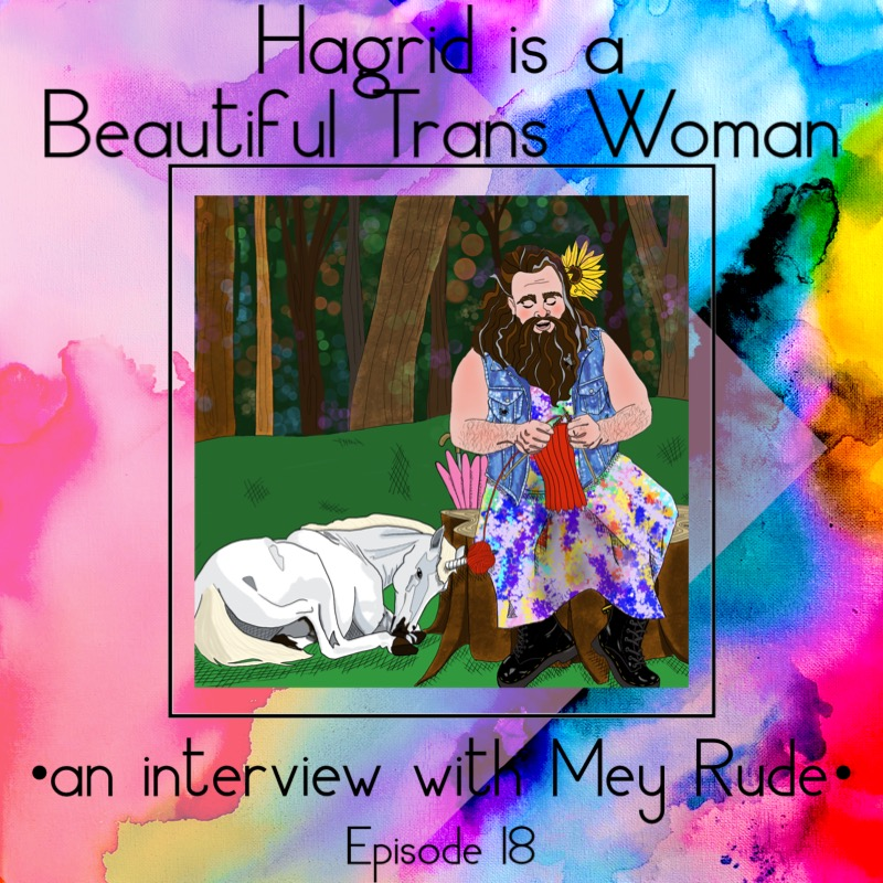 "A rainbow watercolor background with a centered square containing the image of Hagrid in a tie-dyed dress, combat boots, and a denim vest, with a large sunflower in her hair. A unicorn is curled up at her feet with a ball of red yarn on it's horn, and Hagrid is using the yarn to knit a sweater. Above and below this square are the words, ""Hagrid is a beautiful trans woman, an interview with Mey Rude."""