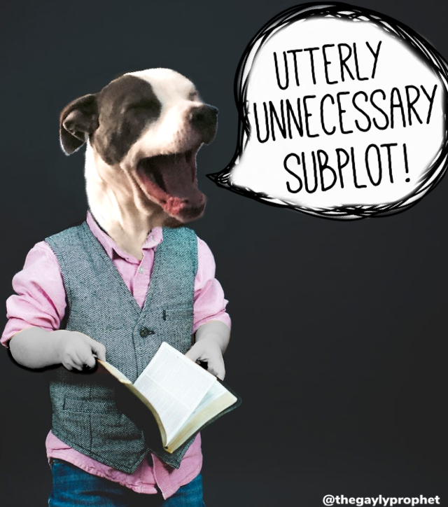 "A dogs' face atop the body of a person holding a book. The dog has its mouth open and its eyes closed, and a speech bubble beside it says, ""Utterly unnecessary subplot!"""