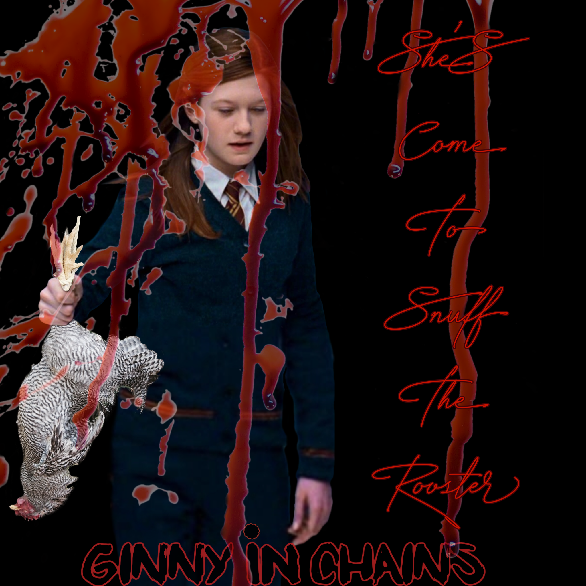 "A black square, styled as a CD cover, on which Ginny Weasley, looking distraught, holds a dead rooster by its feet. A blood splatter covers the image. The words ""She's come to snuff the rooster"" are written in red cursive letters along the right side. Along the bottom, printed as if it's the band name, the words ""Ginny in Chains"""