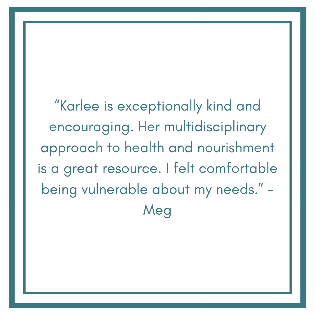 """Karlee is exceptionally kind and encouraging. Her multidisciplinary approach to health and nourishment is a great resource. I felt comfortable being vulnerable about my needs."" - Meg (6).png"