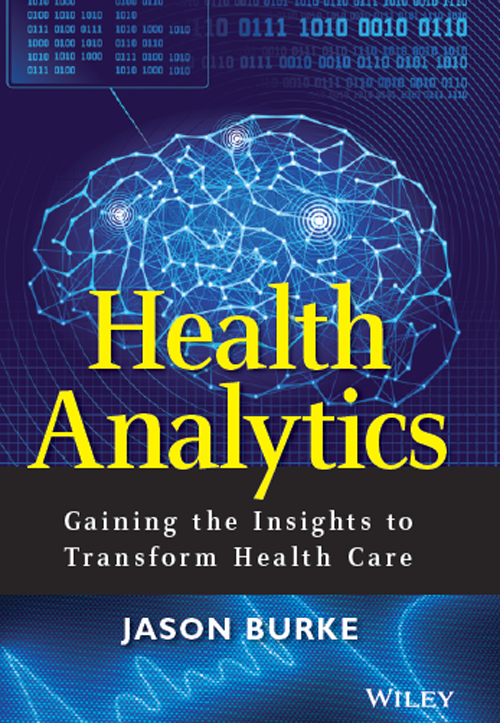 Health Analytics: Gaining the Insights to Transform Health Care.  By Jason Burke.  Published by Wiley.  ISBN-10: 1118383044.  ISBN-13: 978-1118383049     BUY NOW from:    Amazon    Wiley.com    Barnes & Noble