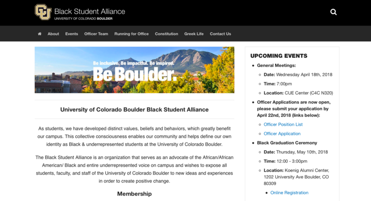 The Black Student Alliance, University of Colorado Boulder - The Black Student Alliance is an organization that serves as an advocate of the underrepresented voice on campus and wishes to expose all students, faculty, and staff of the University of Colorado Boulder to new ideas and experiences in order to create positive change.CMS: Drupal
