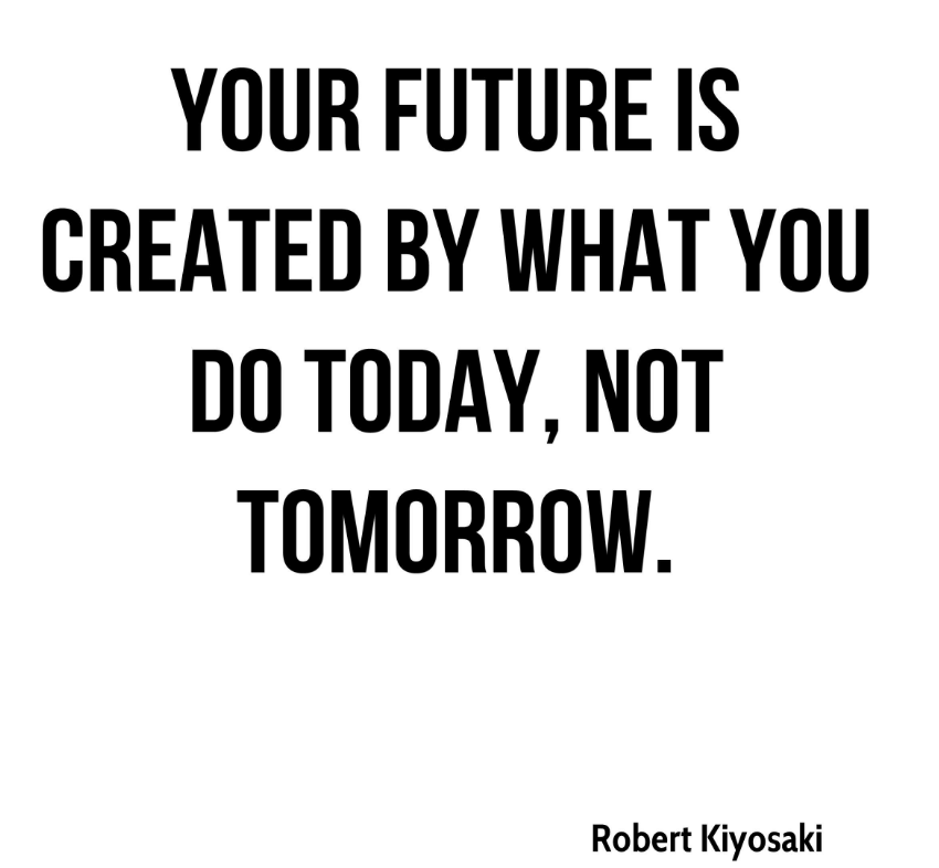 Image used: http://www.quotehd.com/quotes/robert-kiyosaki-quote-your-future-is-created-by-what-you-do-today-not