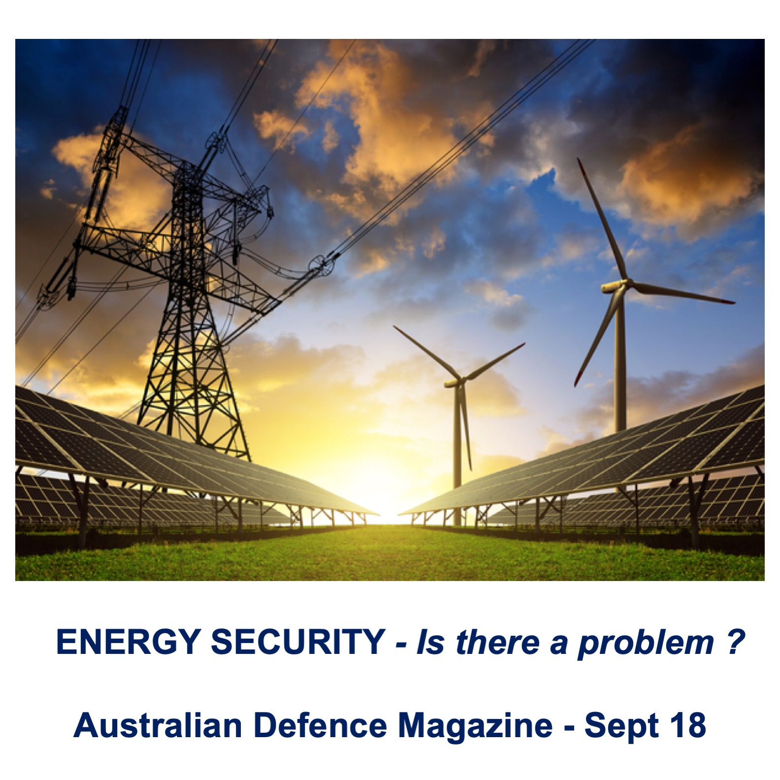 """Energy Security - is there a problem? - Published in the Australian Defence Magazine, September 2018.Unfortunately the topic of energy has become so politicised, both between the major parties and within the Liberal party, that the national interest has been subsumed by both party and personal interests. The reality is that energy security, like national security, can only be addressed with consistent bipartisan political support.Whilst Australia is endowed with natural resources, energy security risks across several sectors have increased. Despite this, the Government does not seem to think we have a problem. Unfortunately, energy security is about much more than just a more """"reliable"""" and cheaper electricity supply. It is about our security as a nation, it is about protecting our society and our way of life and, as such, it is a very complex issue.There are are significant issues with our energy systems that should concern us all; unfortunately, the analysis of our energy security and resilience is inadequate and the management of energy security has been outsourced to the market. The idea that we are at peace and """"business as usual"""" is the appropriate model where the markets can manage all aspects of our critical infrastructure and supply chains is clearly out of date.Energy security is a vital component of national security and an increased level of Government control / leadership with respect to energy security is warranted. The discussion of these issues is not just for our politicians; it is our collective responsibility to discuss these issues and to tell our politicians what we need to have done and not wait to just complain after our energy systems fail. We need a National Security Strategy that integrates all aspects of national power. An energy security plan should be an integral part of such a strategy.DOWNLOAD THE ENERGY SECURITY ARTICLE"""