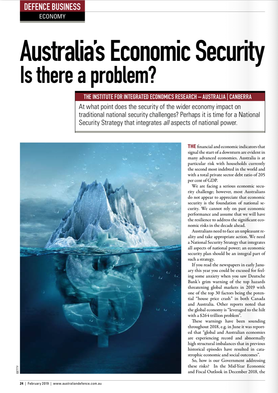 Australia's Economic Security: Is there a problem? - What is the risk for our National Security and Defence Capability?Published in the Australian Defence Magazine, February 2019.Financial and economic indicators that signal the start of a downturn are evident in advanced economies. Australia is at particular risk with households currently the second most indebted in the world and with a total private sector debt ratio of 205% of GDP. We are facing a serious economic security challenge; however, most Australians (including many of our politicians) do not appear to appreciate that economic security is the foundation of our national security.We cannot rely on past economic performance and assume that we will have the resilience to address the significant economic risks in the decade ahead. Australians need to face an unpleasant reality and take appropriate action. We need a National Security Strategy that integrates all aspects of national power. An economic security plan should be an integral part of such a strategy.
