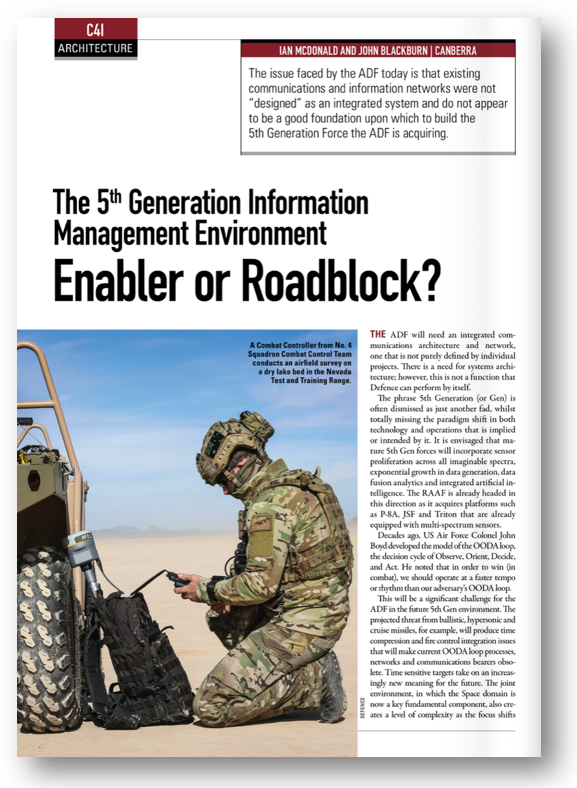 """The """"5th Generation Information Management Environment""""– An Australian Defence Force Enabler or a Roadblock? - Published in the Australian Defence Magazine, November 2018.The issue faced by the Australian Defence Force (ADF) today is that existing communications and information networks were not """"designed"""" as an integrated system and do not appear to be a good foundation upon which to build the 5th Generation Force the ADF is acquiring. The ADF will need an integrated communications architecture and network, one that is not purely defined by individual projects. There is a need for systems architecture; however, this is not a function that Defence can perform by itself."""