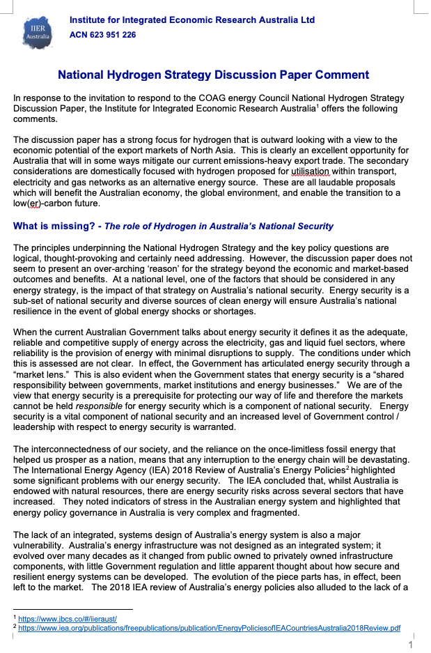 National Hydrogen Strategy Discussion Paper Response - This paper was submitted by the IIER-Australia in response to the invitation to respond to the COAG energy Council National Hydrogen Strategy Discussion Paper in April 2019. It concludes that Hydrogen can contribute to Australia's national security by providing an alternative energy source that is domestically generated, Australian-owned, economically beneficial, environmentally sound if supported by policy that takes energy security seriously.Developing the policies to deliver the National Hydrogen Strategy must occur within the framework of national security and be implemented under an integrated system level design.