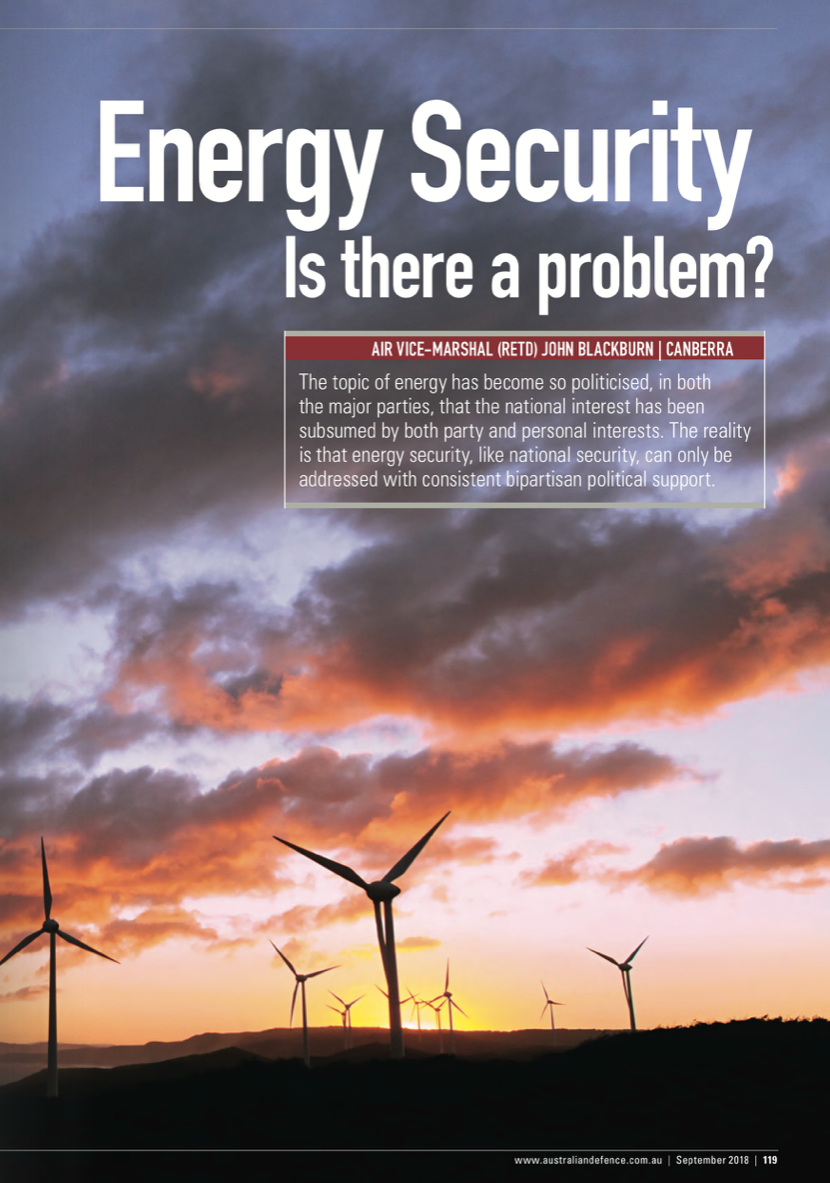 """Energy Security - Is there a problem? - Published in the Australian Defence Magazine, September 2018.Unfortunately the topic of energy has become so politicised, both between the major parties and within the Liberal party, that the national interest has been subsumed by both party and personal interests. The reality is that energy security, like national security, can only be addressed with consistent bipartisan political support.Whilst Australia is endowed with natural resources, energy security risks across several sectors have increased. Despite this, the Government does not seem to think we have a problem. Unfortunately, energy security is about much more than just a more """"reliable"""" and cheaper electricity supply. It is about our security as a nation, it is about protecting our society and our way of life and, as such, it is a very complex issue.There are are significant issues with our energy systems that should concern us all; unfortunately, the analysis of our energy security and resilience is inadequate and the management of energy security has been outsourced to the market. The idea that we are at peace and """"business as usual"""" is the appropriate model where the markets can manage all aspects of our critical infrastructure and supply chains is clearly out of date.Energy security is a vital component of national security and an increased level of Government control / leadership with respect to energy security is warranted. The discussion of these issues is not just for our politicians; it is our collective responsibility to discuss these issues and to tell our politicians what we need to have done and not wait to just complain after our energy systems fail. We need a National Security Strategy that integrates all aspects of national power. An energy security plan should be an integral part of such a strategy."""