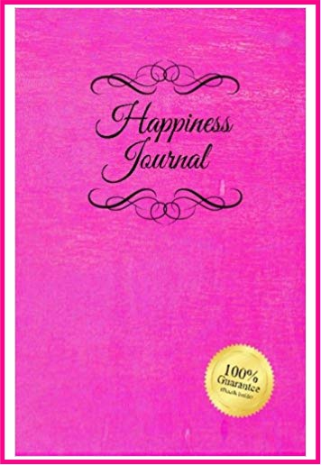 Happiness Journal - Happiness Journal (Pink): Six surprisingly simple daily practices that will change your life in 30 days or less.
